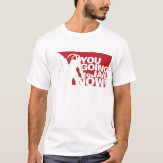 You Going To Jail Now! T-Shirt