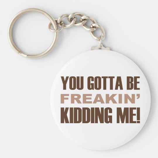 You Gotta Be Freakin Kidding Me Basic Round Button Key Ring