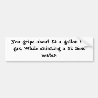 You gripe about $3 a gallon for gas, While drin... Bumper Sticker