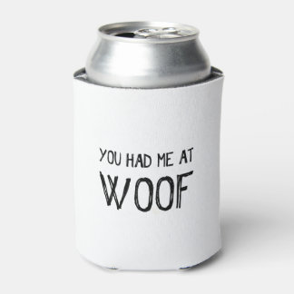 You Had Me At Woof Can Cooler