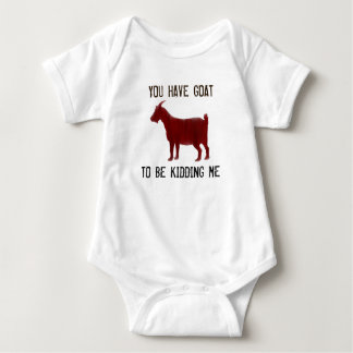 You Have Goat To Be Kidding Me - Baby Goat Shirt