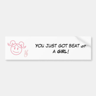 You just got beat by a Girl ! Bumper Sticker