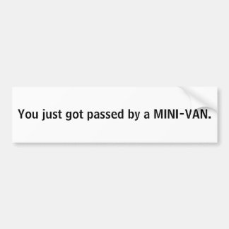You just got passed by a MINI-VAN. Bumper Sticker