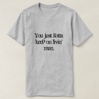 You just gotta keep on  livin' man. T-Shirt