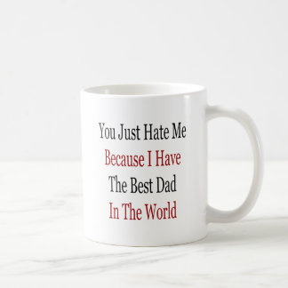 You Just Hate Me Because I Have The Best Dad In Th Mugs