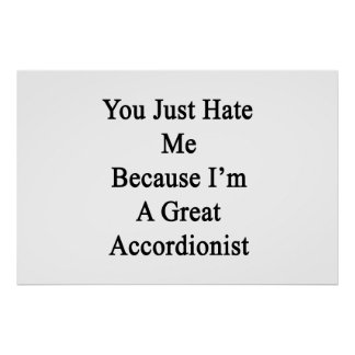 You Just Hate Me Because I'm A Great Accordionist. Posters