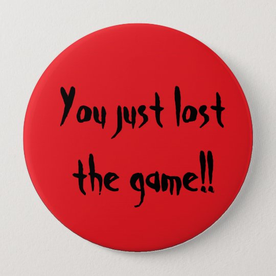 You just lost the game!! 10 cm round badge