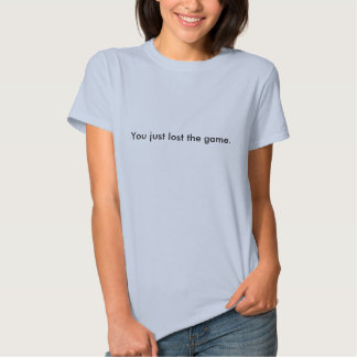 You just lost the game. t shirts