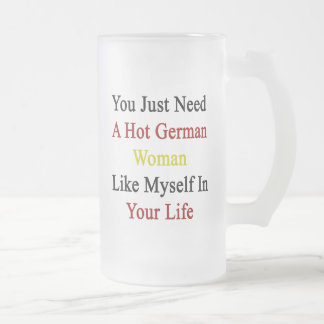 You Just Need A Hot German Woman Like Myself In Yo Frosted Glass Mug