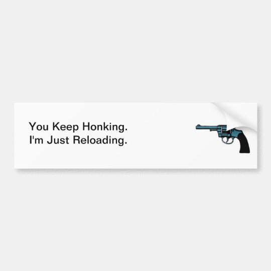 You Keep Honking. I'm Reloading. Bumper Sticker