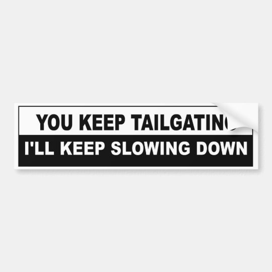 You Keep Tailgating, I'll Keep Slowing Down Bumper Sticker