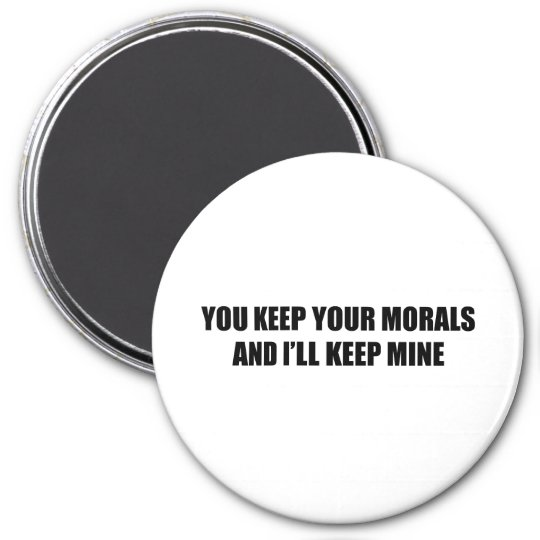 You keep your morals and I'll keep mine 7.5 Cm Round Magnet