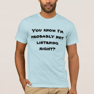 You know I'm probably not listening right? T-Shirt
