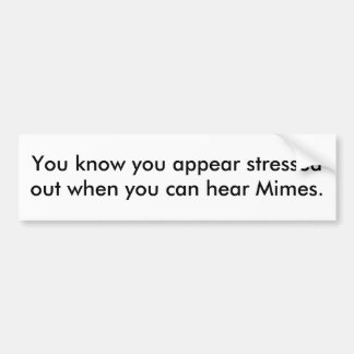 You know you appear stressed out ... bumper sticker