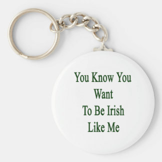 You Know You Want To Be Irish Like Me Basic Round Button Key Ring