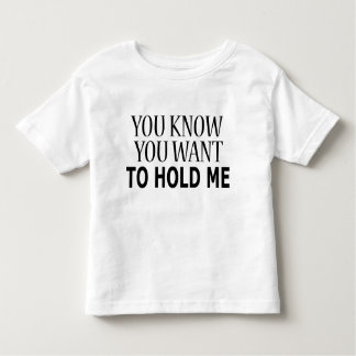 You Know You Want to Hold Me Toddler T-Shirt