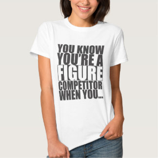You Know You're A Figure Competitor When You... T-shirts