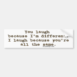 You laugh because I'm different Bumper Sticker