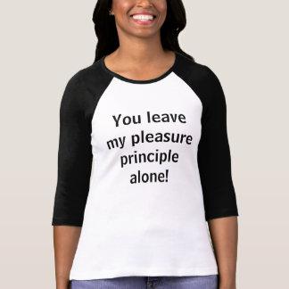 You leave my pleasure principle alone! shirts
