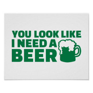 You look like I need a beer Irish Posters