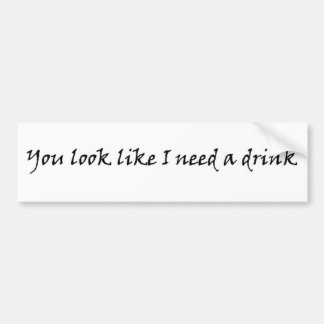 You look like I need a drink funny bumpersticker Car Bumper Sticker