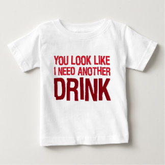 YOU LOOK LIKE I NEED ANOTHER DRINK BABY T-Shirt