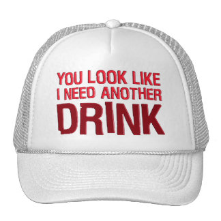 YOU LOOK LIKE I NEED ANOTHER DRINK CAP