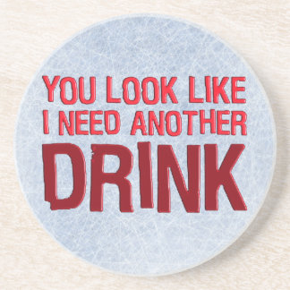 YOU LOOK LIKE I NEED ANOTHER DRINK COASTER