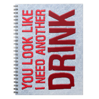 YOU LOOK LIKE I NEED ANOTHER DRINK NOTE BOOKS
