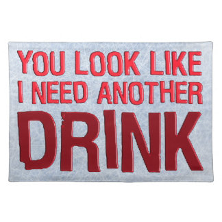 YOU LOOK LIKE I NEED ANOTHER DRINK PLACEMATS