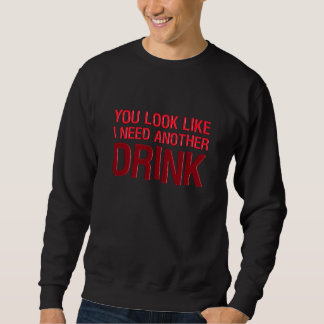 YOU LOOK LIKE I NEED ANOTHER DRINK PULL OVER SWEATSHIRTS