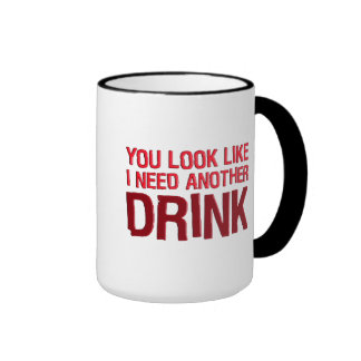 YOU LOOK LIKE I NEED ANOTHER DRINK RINGER MUG