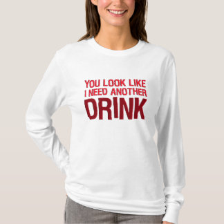 YOU LOOK LIKE I NEED ANOTHER DRINK T-Shirt