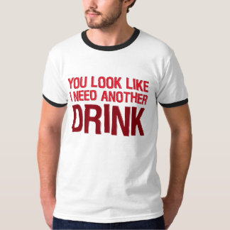 YOU LOOK LIKE I NEED ANOTHER DRINK T-SHIRTS