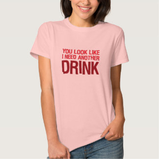 YOU LOOK LIKE I NEED ANOTHER DRINK TEES