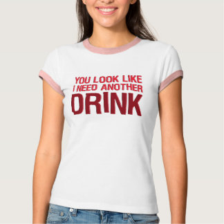 YOU LOOK LIKE I NEED ANOTHER DRINK TSHIRT
