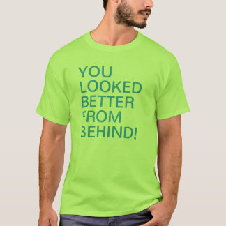 You Looked Better From Behind T-Shirt
