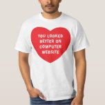 YOU LOOKED BETTER ON COMPUTER WEBSITE TSHIRT