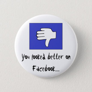 You looked better on Facebook...... 6 Cm Round Badge