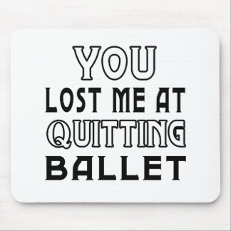 You Lost Me At Quitting Ballet Dance Mouse Pad