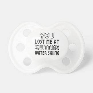 You Lost Me At Quitting Water Skiing Pacifiers