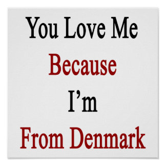 You Love Me Because I'm From Denmark Poster