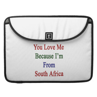 You Love Me Because I'm From South Africa Sleeve For MacBook Pro