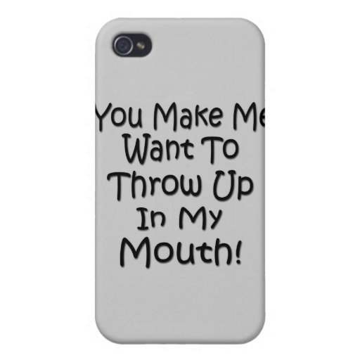 You Make Me Want To Throw Up In My Mouth iPhone 4 Covers
