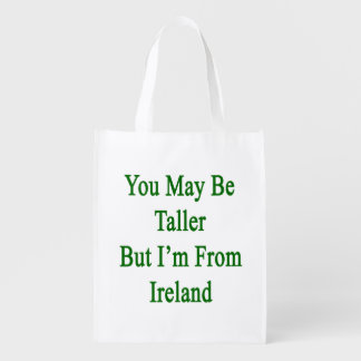 You May Be Taller But I'm From Ireland Market Tote