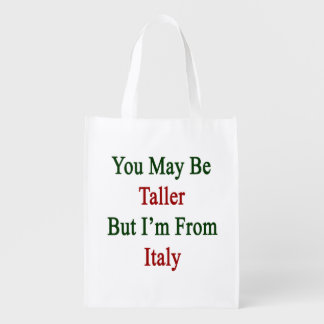 You May Be Taller But I'm From Italy Reusable Grocery Bags