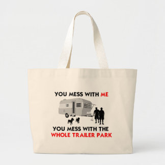 You mess w/ me, you mess w/ the whole trailer park large tote bag
