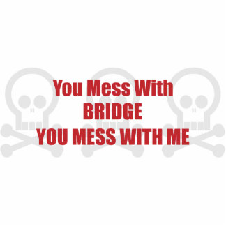 You Mess With Bridge You Mess With Me Cut Out