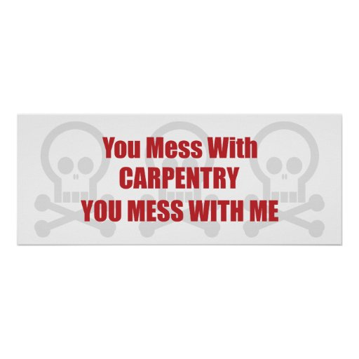 You Mess With Carpentry You Mess With Me Posters