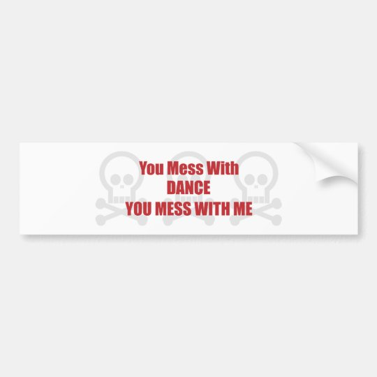 You Mess With Dance You Mess With Me Bumper Sticker